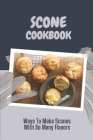 Scone Cookbook: Ways To Make Scones With So Many Flavors: The Ultimate Way To Cook Cover Image
