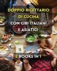 [ 2 Books in 1 ] - Doppio Ricettario Di Cucina Con Cibi Italiani E Asiatici - Italian Language Edition: Questo Libro Comprende 2 Cookbooks In Italiano Cover Image