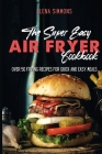 The Super Easy Air Fryer Cookbook: Over 50 Frying Recipes For Quick And Easy Meals Cover Image