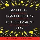 When Gadgets Betray Us Lib/E: The Dark Side of Our Infatuation with New Technologies Cover Image