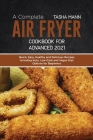 A Complete Air Fryer Cookbook for Advanced 2021: Quick, Easy, Healthy and Delicious Recipes including Keto, Low-Carb and Vegan Diet Options for Beginn Cover Image