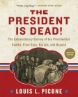 The President Is Dead!: The Extraordinary Stories of Presidential Deaths, Final Days, Burials, and Beyond (Updated Edition) Cover Image