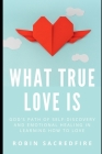 What True Love Is: God's Path of Self-Discovery and Emotional Healing in Learning How to Love Cover Image