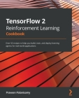 TensorFlow 2 Reinforcement Learning Cookbook: Over 50 recipes to help you build, train, and deploy learning agents for real-world applications Cover Image