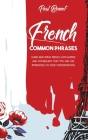 French Common Phrases: Learn And Speak French With Words And Vocabulary That You Can Use Immediately In Your Conversations Cover Image