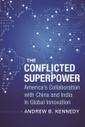 The Conflicted Superpower: America's Collaboration with China and India in Global Innovation (Nancy Bernkopf Tucker and Warren I. Cohen Book on American-E) Cover Image