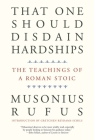 That One Should Disdain Hardships: The Teachings of a Roman Stoic Cover Image