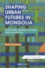 Shaping Urban Futures in Mongolia: Ulaanbaatar, Dynamic Ownership and Economic Flux (Economic Exposures in Asia) Cover Image