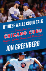 If These Walls Could Talk: Chicago Cubs: Stories from the Chicago Cubs Dugout, Locker Room, and Press Box Cover Image