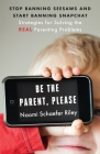 Be the Parent, Please: Stop Banning Seesaws and Start Banning Snapchat: Strategies for Solving the Real Parenting Problems Cover Image