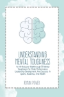 Understanding Mental Toughness: An All-Inclusive Walkthrough Of Mental Toughness For Peak Performance, Leadership Development, And Success In Sports, Cover Image