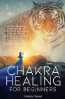 Chakra Healing for Beginners: Increase Your Spiritual Energy, Activate Your Pineal Gland and Realign Chakras to Achieve Abundance and Balance in You Cover Image