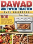 DAWAD Air Fryer Toaster Oven Cookbook: 500 Delicious, Creative and Foolproof Recipes for Your DAWAD Air Fryer Toaster Oven to Air Fry, Bake, Broil and Cover Image