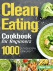 Clean Eating Cookbook for Beginners: 1000-Day Flavorful and Nutritious Recipes to Nourish and Inspire Busy People Cover Image