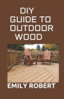 DIY Guide to Outdoor Wood: A Complete Easy-to-Build Step-by-Step Projects (Creative Homeowner) Easy-to-Follow Instructions for Trellises, Planter Cover Image