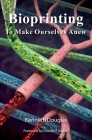 Bioprinting: To Make Ourselves Anew Cover Image