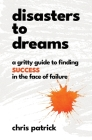 Disasters To Dreams: A Gritty Guide to Finding Success In The Face Of Failure Cover Image