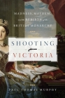 Shooting Victoria: Madness, Mayhem, and the Rebirth of the British Monarchy Cover Image