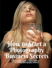 How to Start a Photography Business Secrets: An ultimate guide to plan a portrait or wedding photography business Cover Image
