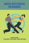 Martial Arts Exercises For Beginners: Slows Down Your Body's Natural Aging Process: Martial Arts Workout Cover Image