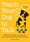 Teach Your Dog to Talk: A Beginner's Guide to Training Your Dog to Communicate with Word-Buttons Cover Image