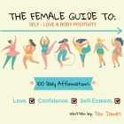 The Female Guide To: Self-Love & Body Positivity: 100 daily Affirmations-Love, Confidence, self-esteem Cover Image