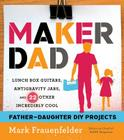Maker Dad: Lunch Box Guitars, Antigravity Jars, and 22 Other Incredibly Cool Father-Daughter DIY Projects Cover Image