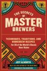 The Secrets of Master Brewers: Techniques, Traditions, and Homebrew Recipes for 26 of the World's Classic Beer Styles, from Czech Pilsner to English Cover Image