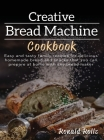 Creative Bread Machine cookbook: Easy and tasty family recipes for delicious homemade bread and snacks that you can prepare at home with any bread mak Cover Image