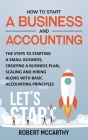 How to Start a Business and Accounting: The Steps to Starting a Small Business, Creating a Business Plan, Scaling and Hiring along with Basic Accounti Cover Image