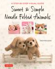 Sweet & Simple Needle Felted Animals: A Step-By-Step Visual Guide Cover Image