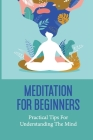 Meditation For Beginners: Practical Tips For Understanding The Mind: Learning Meditation Cover Image