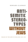 Anti-Semitic Stereotypes Without Jews: Images of the Jews in England 1290-1700 Cover Image