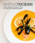 Seafood Recipes: A New Seafood Cookbook Filled with Delicious Seafood Recipes Cover Image