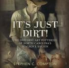 It's Just Dirt: The Historic Art Potteries of North Carolina's Seagrove Region (America Through Time) Cover Image