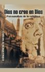 Dios No Cree En Dios: Psicoanálisis De Lo Religioso Cover Image