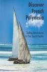 Discover French Polynesia_ Sailing Adventures In The South Pacific: Travel Photobook Cover Image