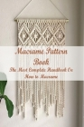 Macrame Pattern Book: The Most Complete Handbook On How to Macrame: Step By Step Guide to Create Macrame Cover Image