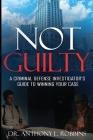Not Guilty: A Criminal Defense Investigator's Guide To Winning Your Case: A Criminal Defense Investigator's Guide To Cover Image