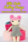 Little Dolls Knitting Design: Making Beautiful Dolls For Your Kids: Dolls Knitting Projects Cover Image