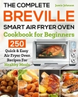 The Complete Breville Smart Air Fryer Oven Cookbook for Beginners: 250 Quick & Easy Air Fryer Oven Recipes for Healthy Meals Cover Image