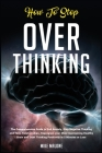 How To Stop Overthinking: The Comprehensive Guide to End Anxiety, Stop Negative Thinking and Toxic Relationships. Reprogram your Mind maintainin Cover Image
