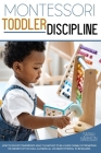 Montessori Toddler Discipline: How To Educate Tomorrow's Adult. The Method to Be a guide capable of promoting the growth of the child, allowing all h Cover Image