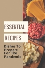 Essential Recipes: Dishes To Prepare For The Pandemic: Homemade Dishes Cover Image