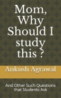 Mom, Why Should I study this ?: And Other Such Questions that Students Ask Cover Image