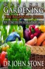 Organic Gardening The Beginner's Guide: How To Start Your Own Natural & Healthy Garden Cover Image