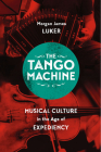 The Tango Machine: Musical Culture in the Age of Expediency (Chicago Studies in Ethnomusicology) Cover Image