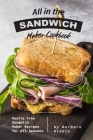 All in the Sandwich Maker Cookbook: Hassle Free Sandwich Maker Recipes for All Seasons Cover Image