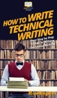 How To Write Technical Writing: Your Step By Step Guide To Writing Technical Writing Cover Image