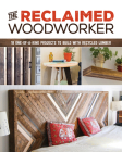 The Reclaimed Woodworker: 21 One-Of-A-Kind Projects to Build with Recycled Lumber Cover Image